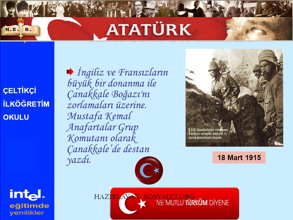 İngiliz ve Fransızların büyük bir donanma ile Çanakkale Boğazı'nı zorlamaları üzerine. Mustafa Kemal Anafartalar Grup Komutanı olarak Çanakkale'de des