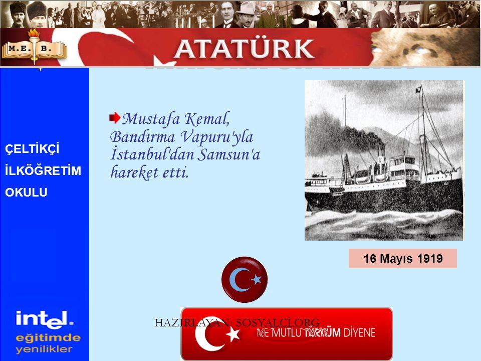 Mustafa Kemal, Bandırma Vapuru'yla İstanbul'dan Samsun'a hareket etti. 16 Mayıs 1919 ÇELTİKÇİ İLKÖĞRETİM OKULU HAZIRLAYAN: SOSYALCİ.ORG