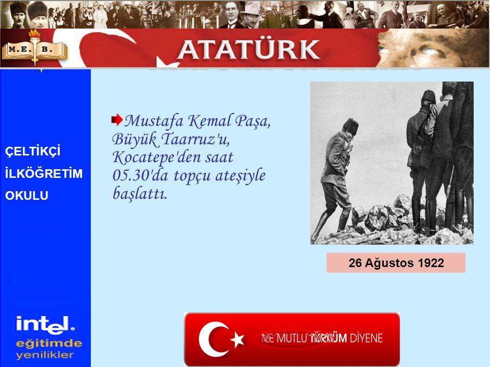 Mustafa Kemal Paşa, Büyük Taarruz'u, Kocatepe'den saat 05.30'da topçu ateşiyle başlattı. 26 Ağustos 1922 ÇELTİKÇİ İLKÖĞRETİM OKULU
