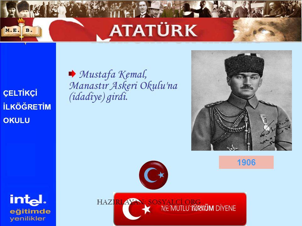 Mustafa Kemal, Manastır Askeri Okulu'na (idadiye) girdi. 1906 ÇELTİKÇİ İLKÖĞRETİM OKULU HAZIRLAYAN: SOSYALCİ.ORG