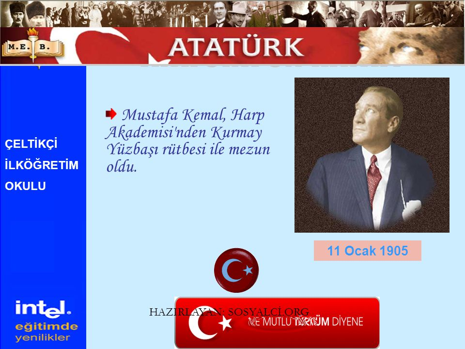 Mustafa Kemal, Harp Akademisi'nden Kurmay Yüzbaşı rütbesi ile mezun oldu. 11 Ocak 1905 ÇELTİKÇİ İLKÖĞRETİM OKULU HAZIRLAYAN: SOSYALCİ.ORG
