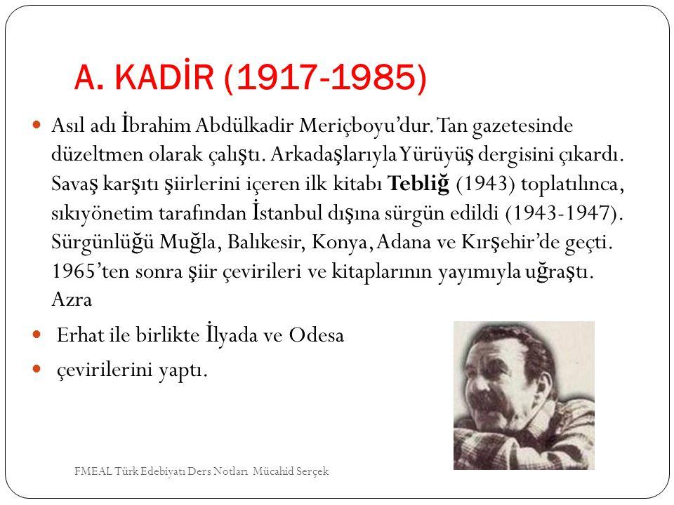 A. KADİR (1917-1985) Asıl adı İ brahim Abdülkadir Meriçboyu'dur. Tan gazetesinde düzeltmen olarak çalı ş tı. Arkada ş larıyla Yürüyü ş dergisini çıkar