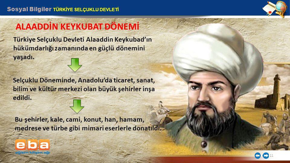 Sosyal Bilgiler TÜRKİYE SELÇUKLU DEVLETİ 11 Türkiye Selçuklu Devleti Alaaddin Keykubad'ın hükümdarlığı zamanında en güçlü dönemini yaşadı.