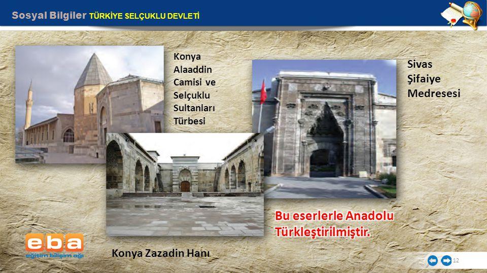 Sosyal Bilgiler TÜRKİYE SELÇUKLU DEVLETİ 12 Sivas Şifaiye Medresesi Konya Alaaddin Camisi ve Selçuklu Sultanları Türbesi Konya Zazadin Hanı