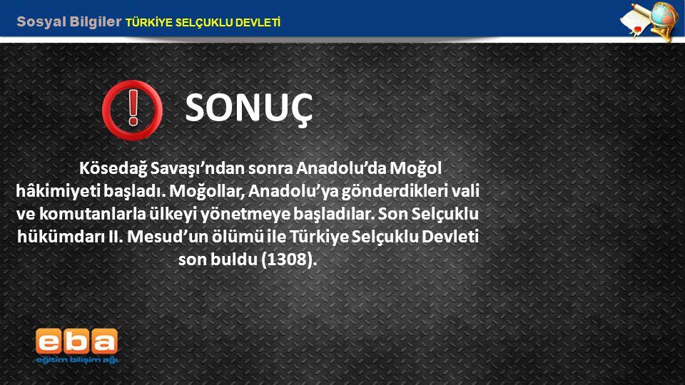 Sosyal Bilgiler TÜRKİYE SELÇUKLU DEVLETİ 14 SONUÇ Kösedağ Savaşı'ndan sonra Anadolu'da Moğol hâkimiyeti başladı.