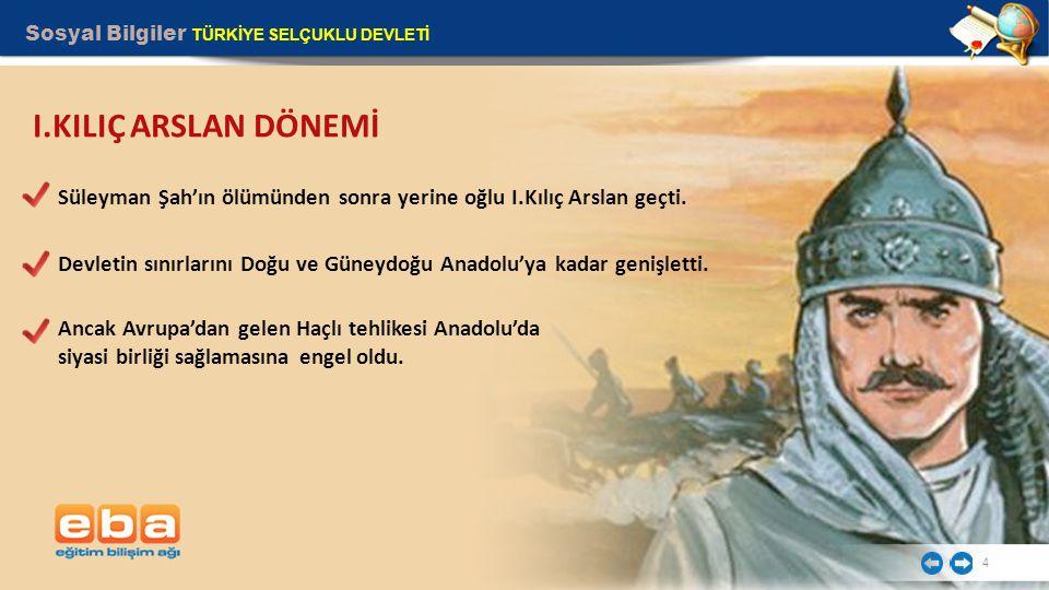 Sosyal Bilgiler TÜRKİYE SELÇUKLU DEVLETİ 4 Süleyman Şah'ın ölümünden sonra yerine oğlu I.Kılıç Arslan geçti.