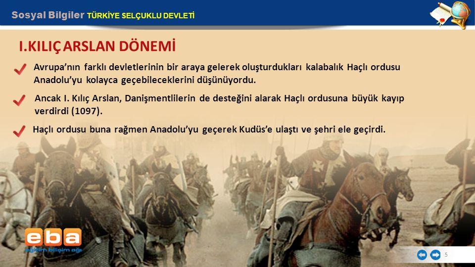 Sosyal Bilgiler TÜRKİYE SELÇUKLU DEVLETİ 5 I.KILIÇ ARSLAN DÖNEMİ Avrupa'nın farklı devletlerinin bir araya gelerek oluşturdukları kalabalık Haçlı ordusu Anadolu'yu kolayca geçebileceklerini düşünüyordu.