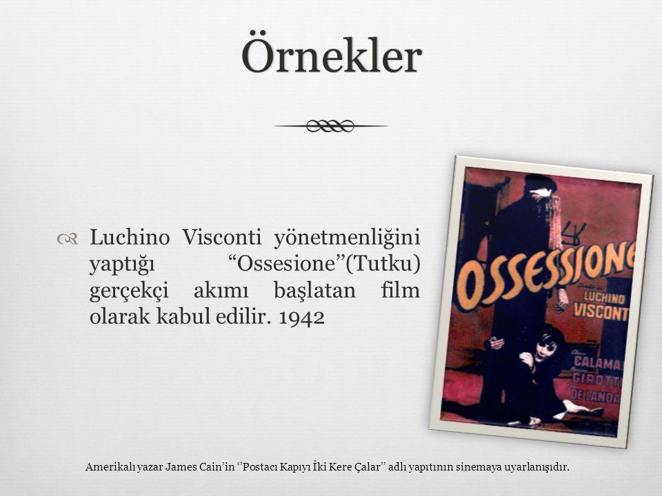 """Örnekler  Luchino Visconti yönetmenliğini yaptığı """"Ossesione''(Tutku) gerçekçi akımı başlatan film olarak kabul edilir. 1942 Amerikalı yazar James Ca"""