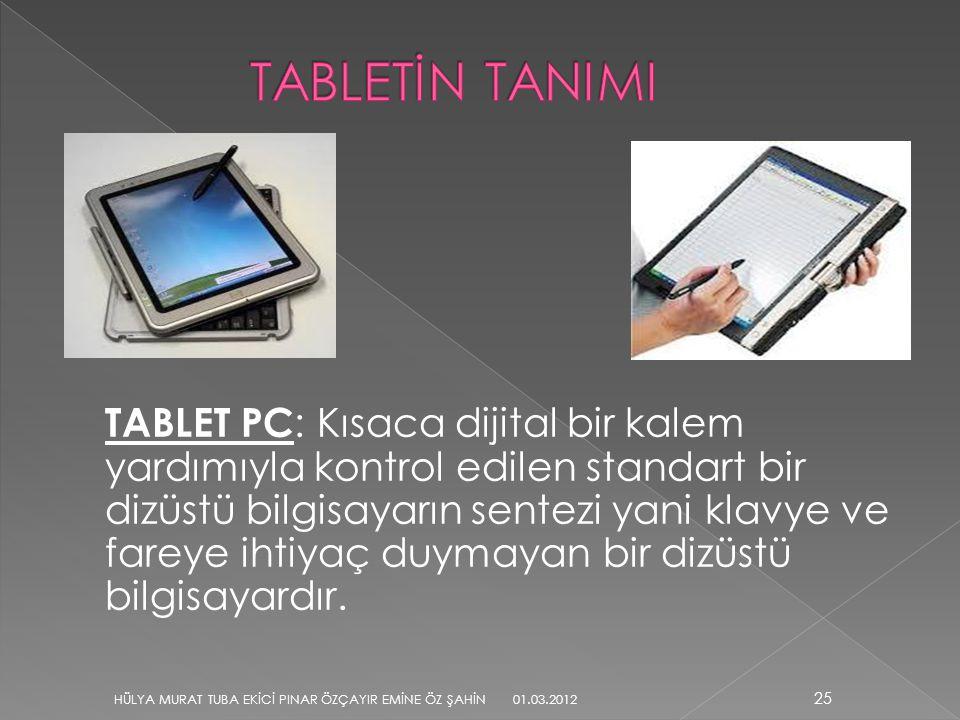 TABLET PC : Kısaca dijital bir kalem yardımıyla kontrol edilen standart bir dizüstü bilgisayarın sentezi yani klavye ve fareye ihtiyaç duymayan bir di