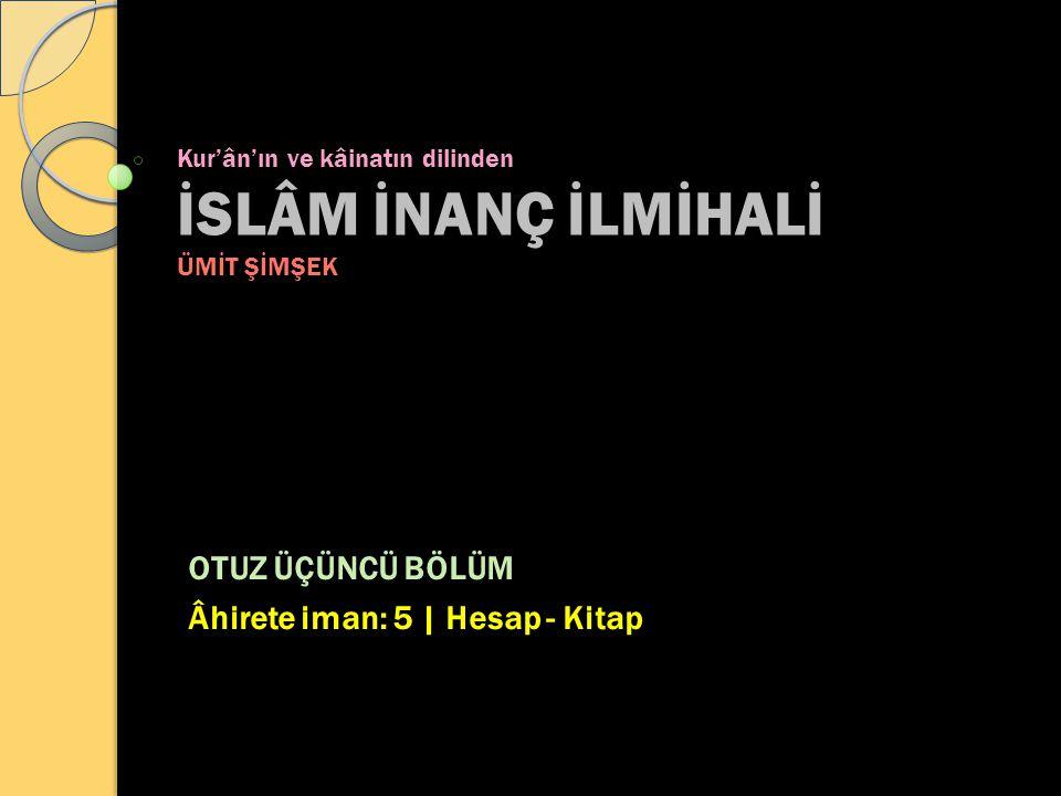 Kur'ân'ın ve kâinatın dilinden İSLÂM İNANÇ İLMİHALİ ÜMİT ŞİMŞEK OTUZ ÜÇÜNCÜ BÖLÜM Âhirete iman: 5 | Hesap - Kitap