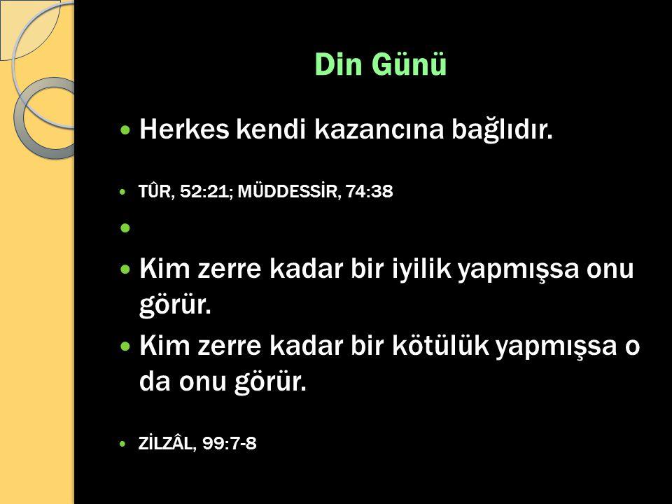Din Günü Herkes kendi kazancına bağlıdır. TÛR, 52:21; MÜDDESSİR, 74:38 Kim zerre kadar bir iyilik yapmışsa onu görür. Kim zerre kadar bir kötülük yapm