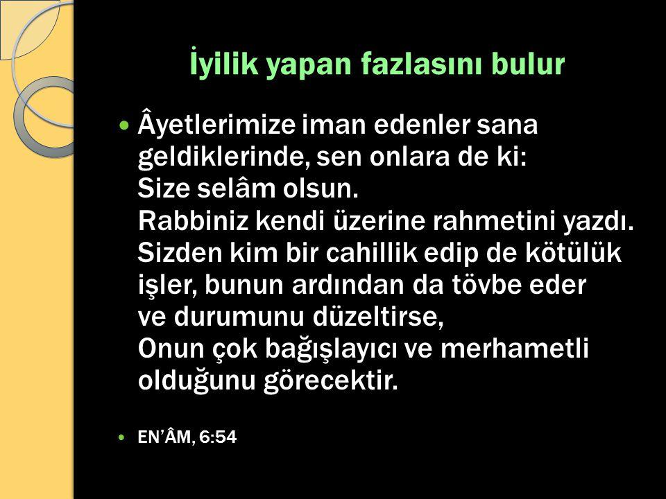 İyilik yapan fazlasını bulur Âyetlerimize iman edenler sana geldiklerinde, sen onlara de ki: Size selâm olsun. Rabbiniz kendi üzerine rahmetini yazdı.