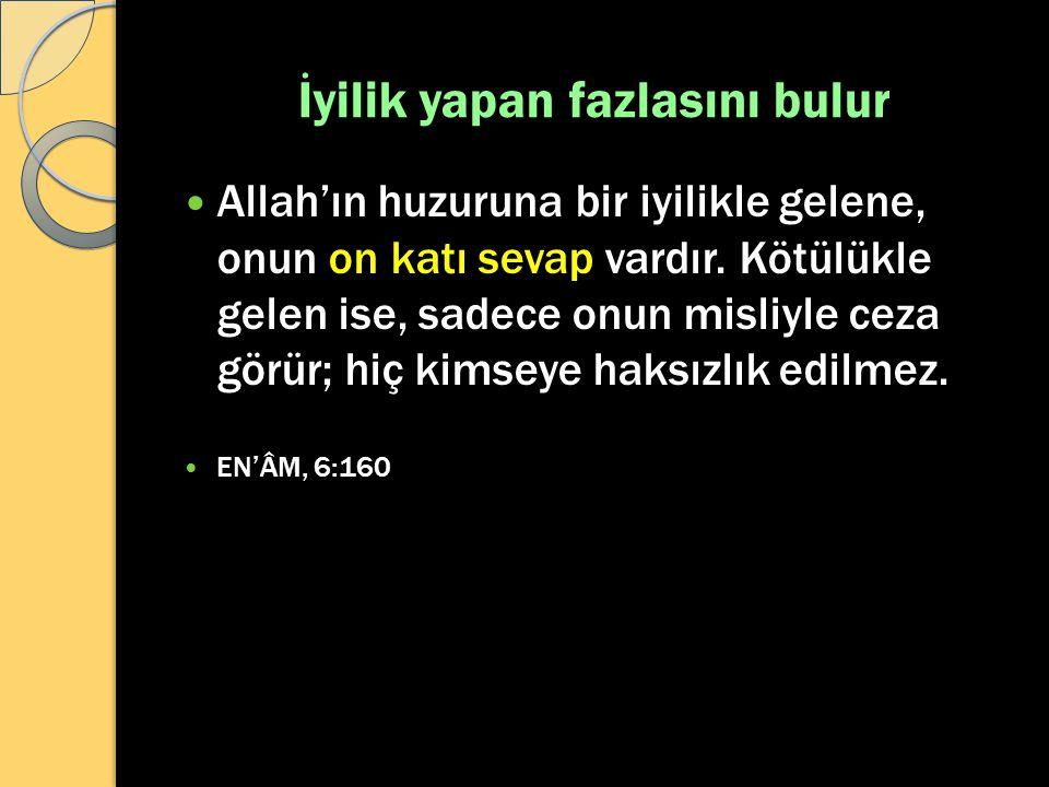 İyilik yapan fazlasını bulur Allah'ın huzuruna bir iyilikle gelene, onun on katı sevap vardır. Kötülükle gelen ise, sadece onun misliyle ceza görür; h