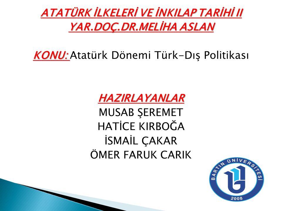 ATATÜRK İLKELERİ VE İNKILAP TARİHİ II YAR.DOÇ.DR.MELİHA ASLAN KONU: KONU: Atatürk Dönemi Türk-Dış PolitikasıHAZIRLAYANLAR MUSAB ŞEREMET HATİCE KIRBOĞA İSMAİL ÇAKAR ÖMER FARUK CARIK