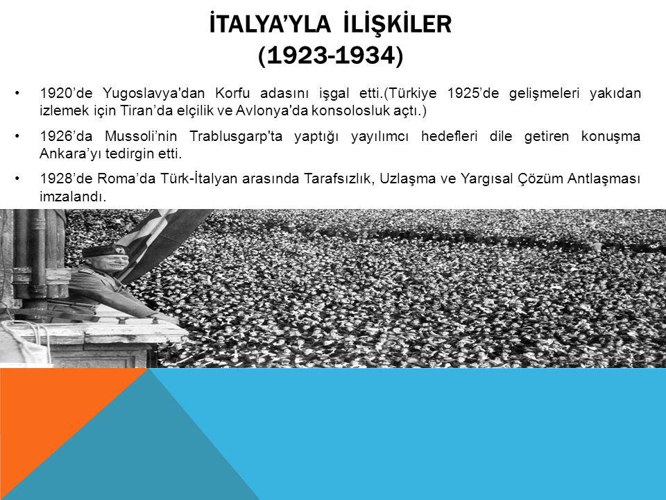 İTALYA'YLA İLİŞKİLER (1923-1934) 1920'de Yugoslavya dan Korfu adasını işgal etti.(Türkiye 1925'de gelişmeleri yakıdan izlemek için Tiran'da elçilik ve Avlonya da konsolosluk açtı.) 1926'da Mussoli'nin Trablusgarp ta yaptığı yayılımcı hedefleri dile getiren konuşma Ankara'yı tedirgin etti.