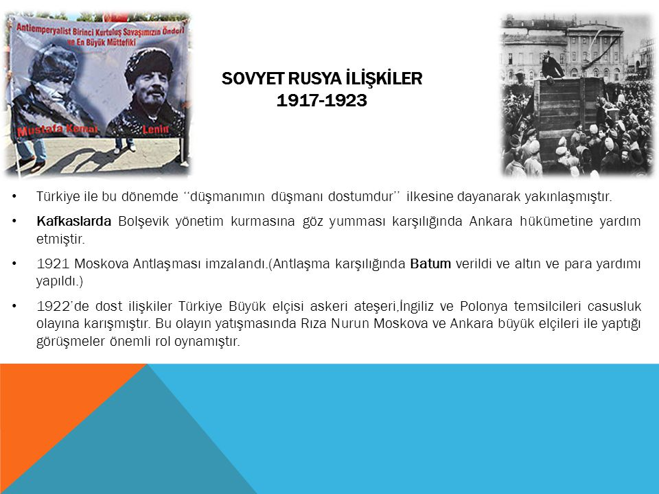 SOVYET RUSYA İLİŞKİLER 1917-1923 Türkiye ile bu dönemde ''düşmanımın düşmanı dostumdur'' ilkesine dayanarak yakınlaşmıştır. Kafkaslarda Bolşevik yönet