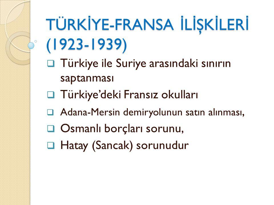 TÜRK İ YE-FRANSA İ L İ ŞK İ LER İ (1923-1939)  Türkiye ile Suriye arasındaki sınırın saptanması  Türkiye'deki Fransız okulları  Adana-Mersin demiry