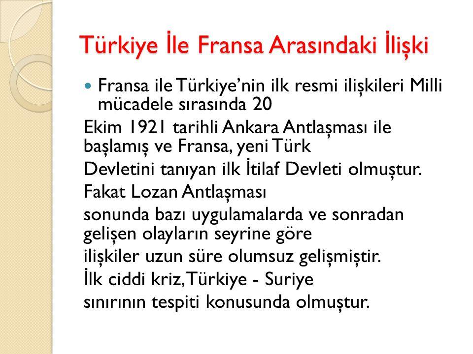 Türkiye İ le Fransa Arasındaki İ lişki Fransa ile Türkiye'nin ilk resmi ilişkileri Milli mücadele sırasında 20 Ekim 1921 tarihli Ankara Antlaşması ile