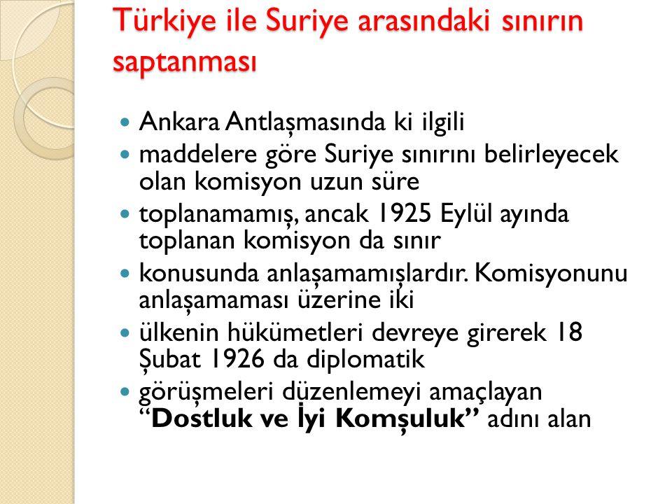 Türkiye ile Suriye arasındaki sınırın saptanması Ankara Antlaşmasında ki ilgili maddelere göre Suriye sınırını belirleyecek olan komisyon uzun süre to