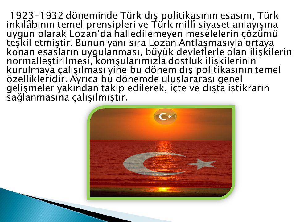 1923-1932 döneminde Türk dış politikasının esasını, Türk inkılâbının temel prensipleri ve Türk millî siyaset anlayışına uygun olarak Lozan'da halledilemeyen meselelerin çözümü teşkil etmiştir.