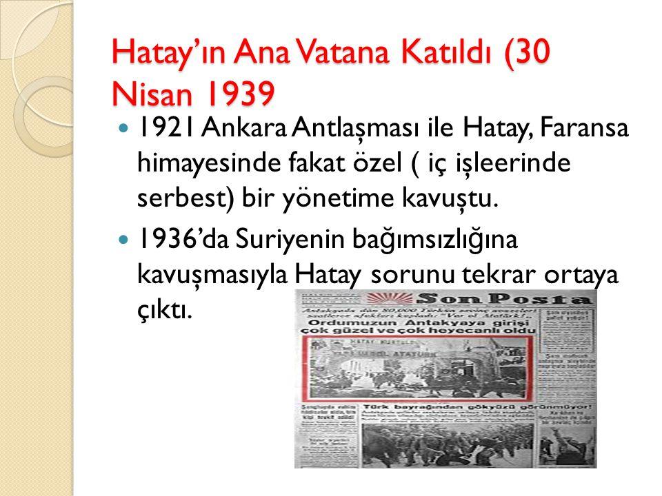 Hatay'ın Ana Vatana Katıldı (30 Nisan 1939 1921 Ankara Antlaşması ile Hatay, Faransa himayesinde fakat özel ( iç işleerinde serbest) bir yönetime kavu