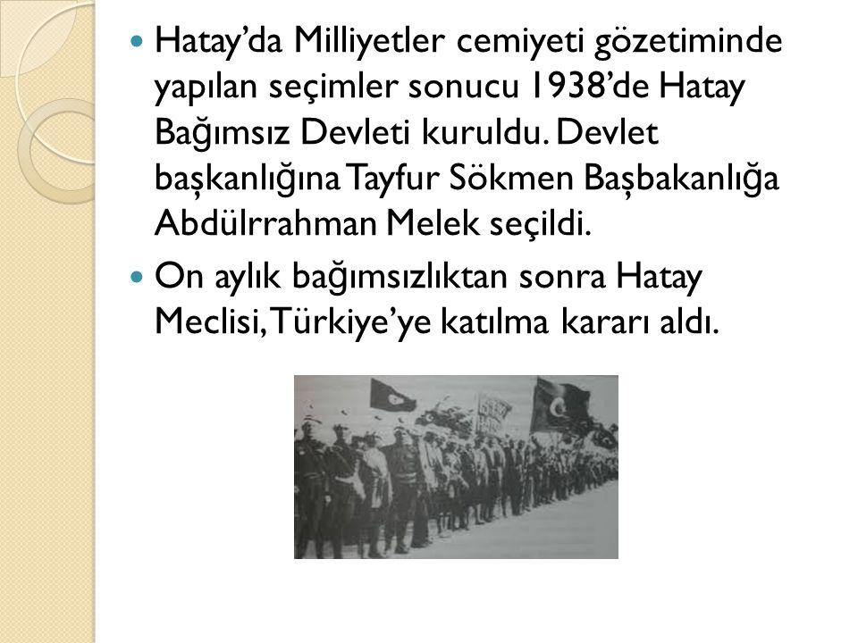 Hatay'da Milliyetler cemiyeti gözetiminde yapılan seçimler sonucu 1938'de Hatay Ba ğ ımsız Devleti kuruldu. Devlet başkanlı ğ ına Tayfur Sökmen Başbak