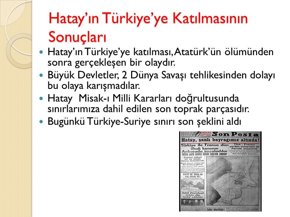 Hatay'ın Türkiye'ye Katılmasının Sonuçları Hatay'ın Türkiye'ye katılması, Atatürk'ün ölümünden sonra gerçekleşen bir olaydır. Büyük Devletler, 2 Dünya