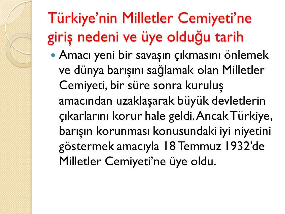 Türkiye'nin Milletler Cemiyeti'ne giriş nedeni ve üye oldu ğ u tarih Amacı yeni bir savaşın çıkmasını önlemek ve dünya barışını sa ğ lamak olan Millet