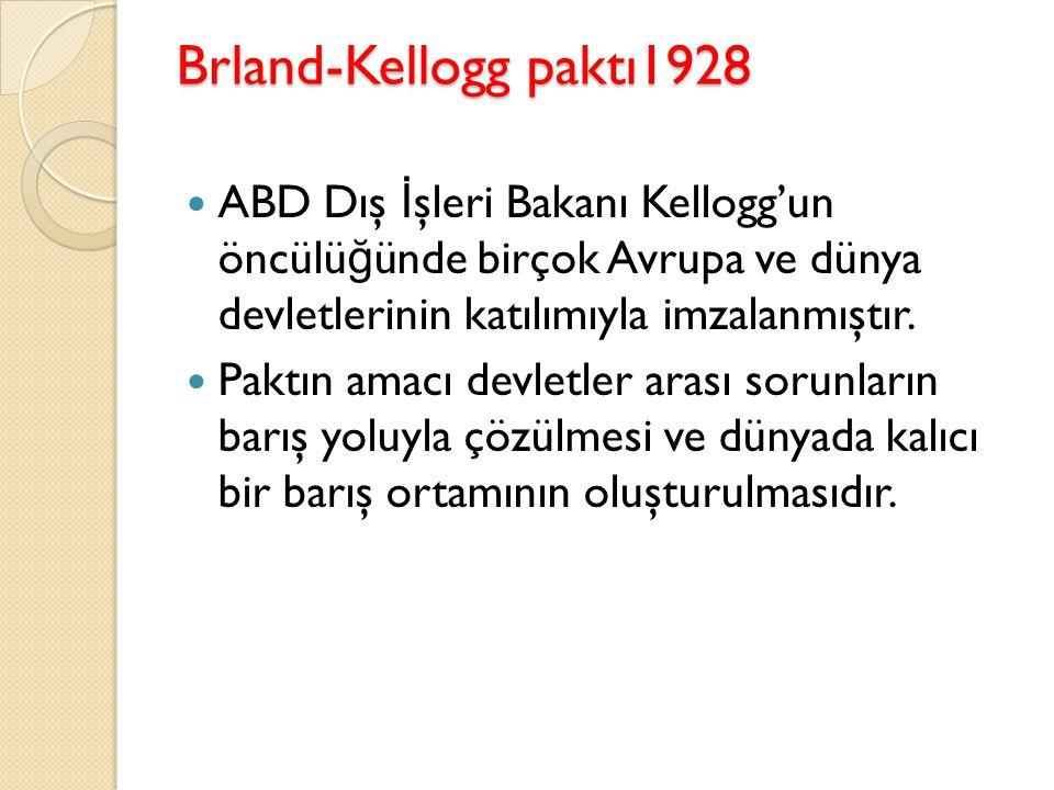 Brland-Kellogg paktı1928 ABD Dış İ şleri Bakanı Kellogg'un öncülü ğ ünde birçok Avrupa ve dünya devletlerinin katılımıyla imzalanmıştır. Paktın amacı