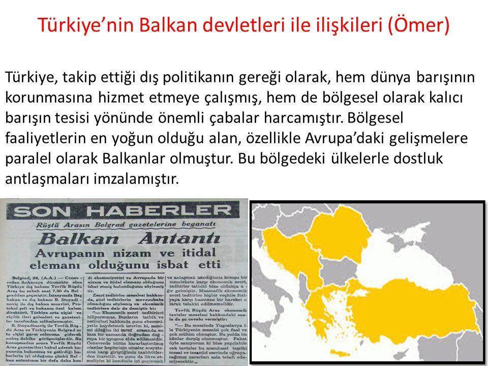 Türkiye'nin Balkan devletleri ile ilişkileri (Ömer) Türkiye, takip ettiği dış politikanın gereği olarak, hem dünya barışının korunmasına hizmet etmeye çalışmış, hem de bölgesel olarak kalıcı barışın tesisi yönünde önemli çabalar harcamıştır.
