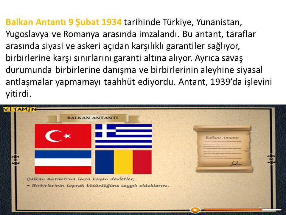 Balkan Antantı 9 Şubat 1934 tarihinde Türkiye, Yunanistan, Yugoslavya ve Romanya arasında imzalandı. Bu antant, taraflar arasında siyasi ve askeri açı