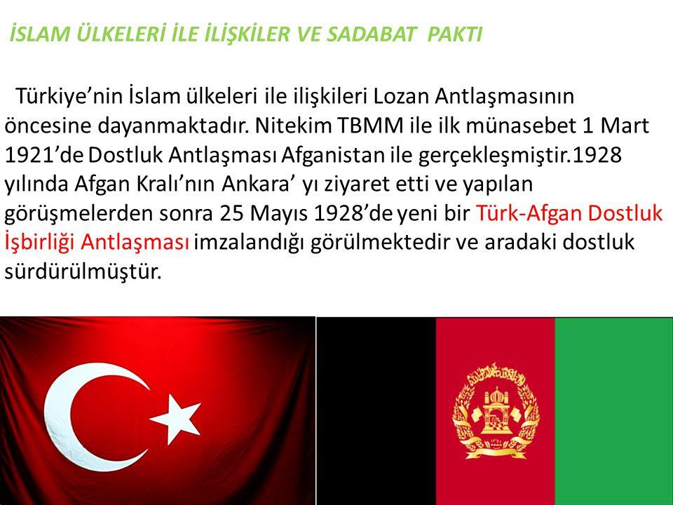 İSLAM ÜLKELERİ İLE İLİŞKİLER VE SADABAT PAKTI Türkiye'nin İslam ülkeleri ile ilişkileri Lozan Antlaşmasının öncesine dayanmaktadır. Nitekim TBMM ile i