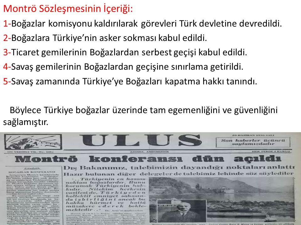 Montrö Sözleşmesinin İçeriği: 1-Boğazlar komisyonu kaldırılarak görevleri Türk devletine devredildi. 2-Boğazlara Türkiye'nin asker sokması kabul edild