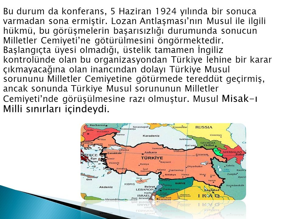 Bu durum da konferans, 5 Haziran 1924 yılında bir sonuca varmadan sona ermiştir. Lozan Antlaşması'nın Musul ile ilgili hükmü, bu görüşmelerin başarısı