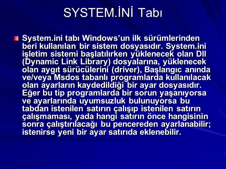SYSTEM.İNİ Tabı System.ini tabı Windows'un ilk sürümlerinden beri kullanılan bir sistem dosyasıdır. System.ini işletim sistemi başlatılırken yüklenece