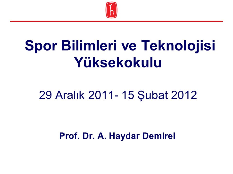 Spor Bilimleri ve Teknolojisi Yüksekokulu 29 Aralık 2011- 15 Şubat 2012 Prof. Dr. A. Haydar Demirel