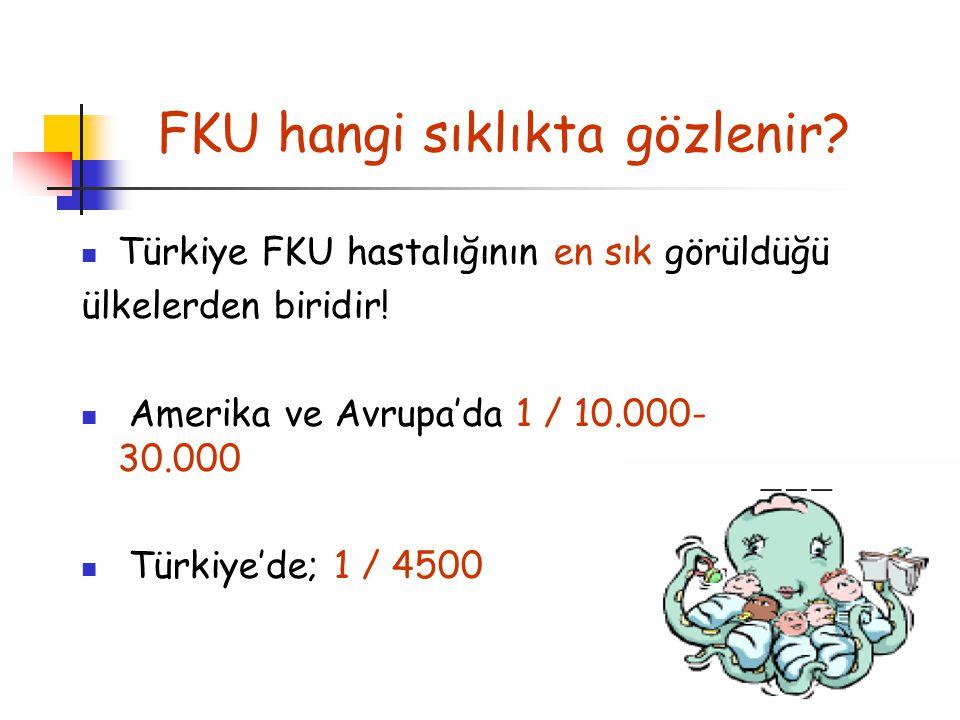 Türkiye FKU hastalığının en sık görüldüğü ülkelerden biridir! Amerika ve Avrupa'da 1 / 10.000- 30.000 Türkiye'de; 1 / 4500 FKU hangi sıklıktagözlenir?