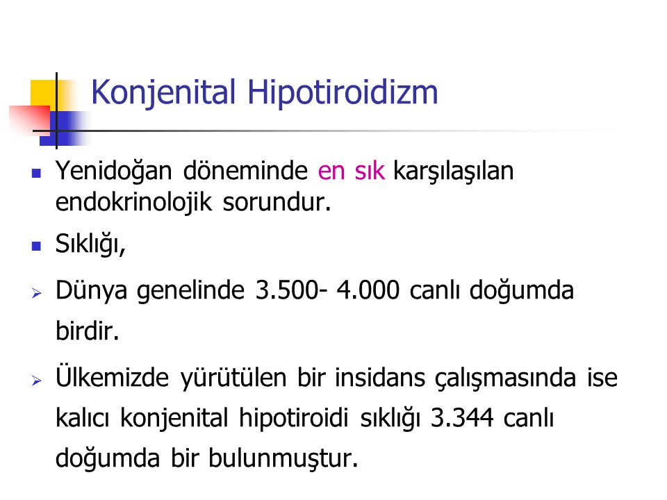 Konjenital Hipotiroidizm Yenidoğan döneminde en sık karşılaşılan endokrinolojik sorundur. Sıklığı,  Dünya genelinde 3.500- 4.000 canlı doğumda birdir