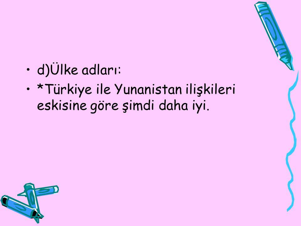 d)Ülke adları: *Türkiye ile Yunanistan ilişkileri eskisine göre şimdi daha iyi.