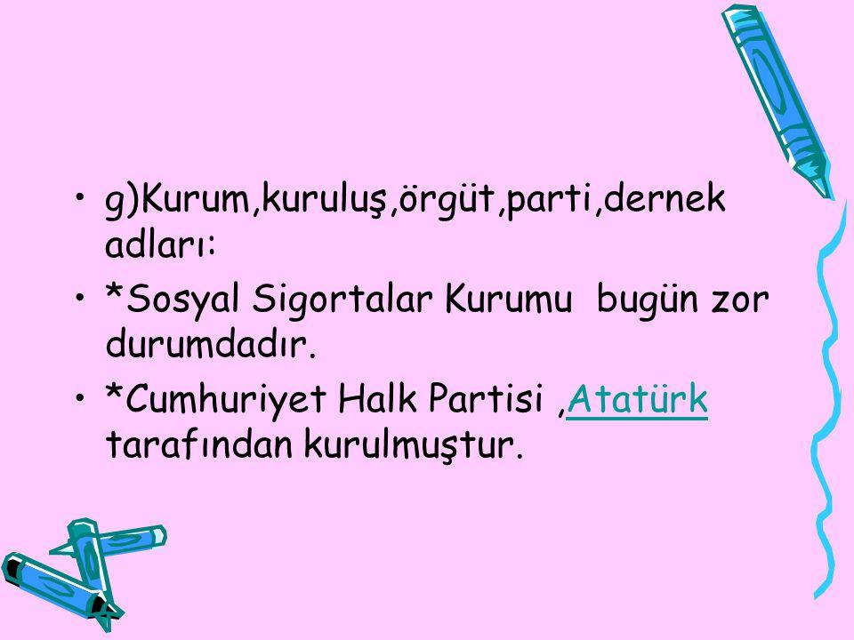 g)Kurum,kuruluş,örgüt,parti,dernek adları: *Sosyal Sigortalar Kurumu bugün zor durumdadır. *Cumhuriyet Halk Partisi,Atatürk tarafından kurulmuştur.Ata