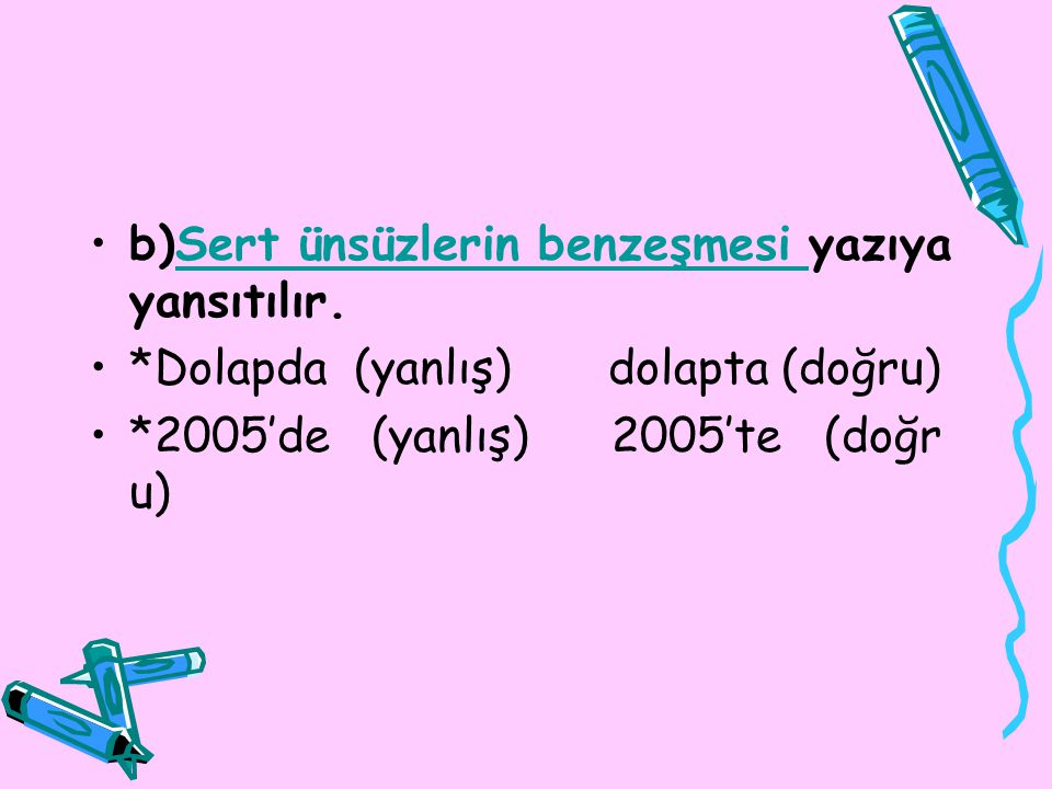b)Sert ünsüzlerin benzeşmesi yazıya yansıtılır.Sert ünsüzlerin benzeşmesi *Dolapda (yanlış) dolapta (doğru) *2005'de (yanlış) 2005'te (doğr u)
