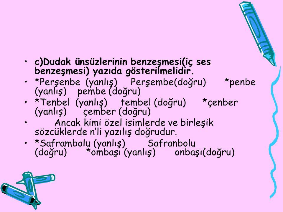 c)Dudak ünsüzlerinin benzeşmesi(iç ses benzeşmesi) yazıda gösterilmelidir. *Perşenbe (yanlış) Perşembe(doğru) *penbe (yanlış) pembe (doğru) *Tenbel (y