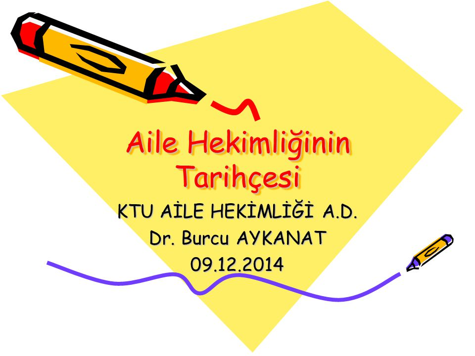 Aile Hekimliğinin Tarihçesi KTU AİLE HEKİMLİĞİ A.D. Dr. Burcu AYKANAT 09.12.2014