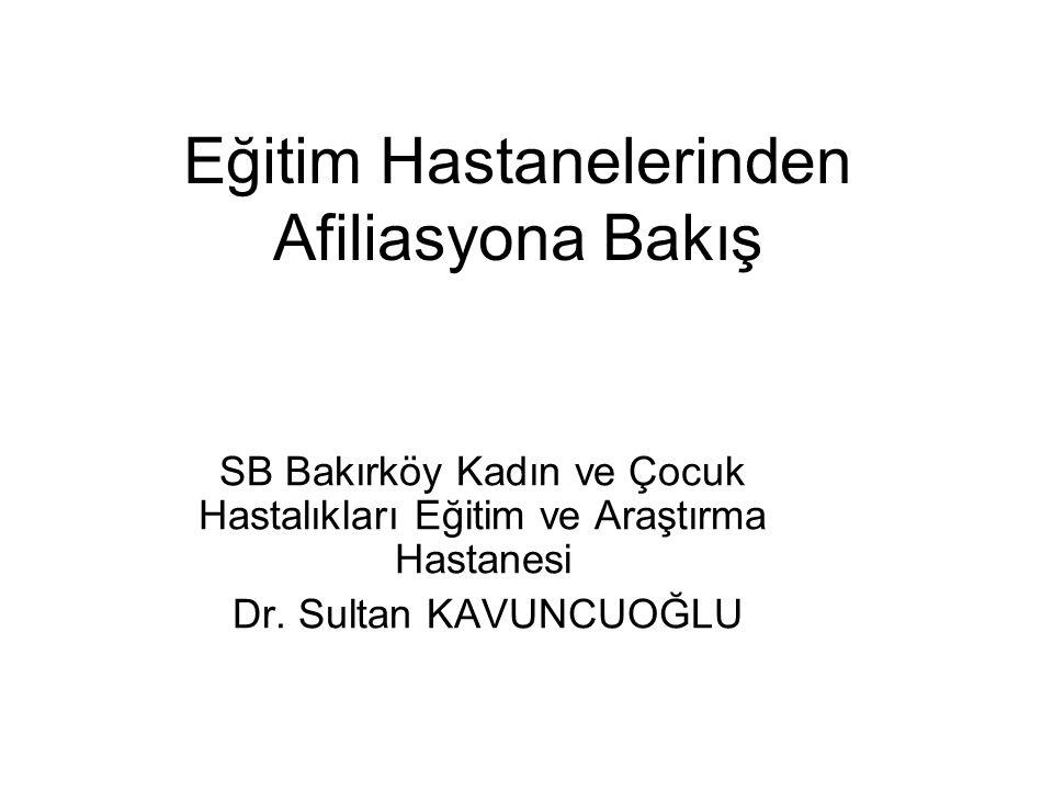 Eğitim Hastanelerinden Afiliasyona Bakış SB Bakırköy Kadın ve Çocuk Hastalıkları Eğitim ve Araştırma Hastanesi Dr. Sultan KAVUNCUOĞLU
