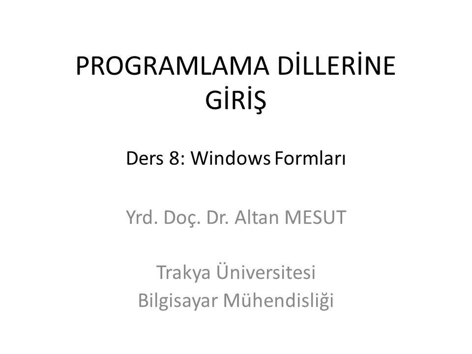 PROGRAMLAMA DİLLERİNE GİRİŞ Ders 8: Windows Formları Yrd. Doç. Dr. Altan MESUT Trakya Üniversitesi Bilgisayar Mühendisliği