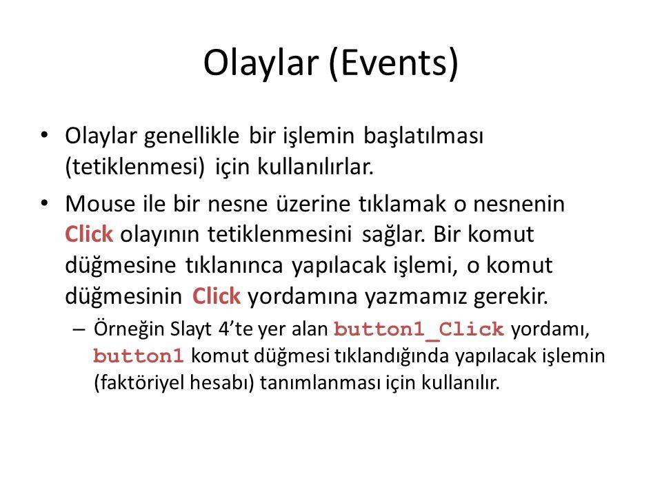 Olaylar (Events) Olaylar genellikle bir işlemin başlatılması (tetiklenmesi) için kullanılırlar. Mouse ile bir nesne üzerine tıklamak o nesnenin Click