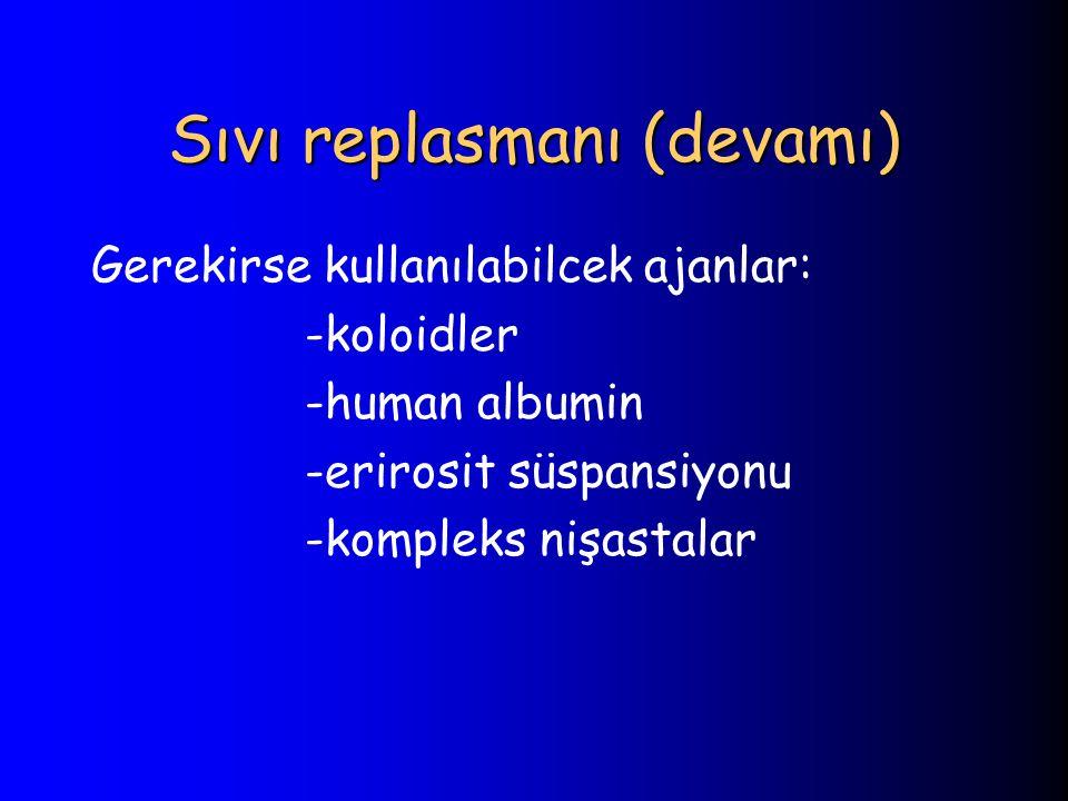 Sıvı replasmanı (devamı) Gerekirse kullanılabilcek ajanlar: -koloidler -human albumin -erirosit süspansiyonu -kompleks nişastalar
