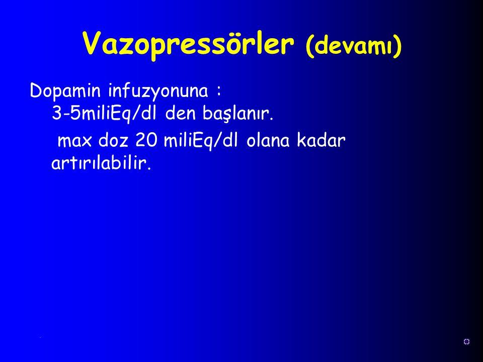 Dopamin infuzyonuna : 3-5miliEq/dl den başlanır. max doz 20 miliEq/dl olana kadar artırılabilir. Vazopressörler (devamı).