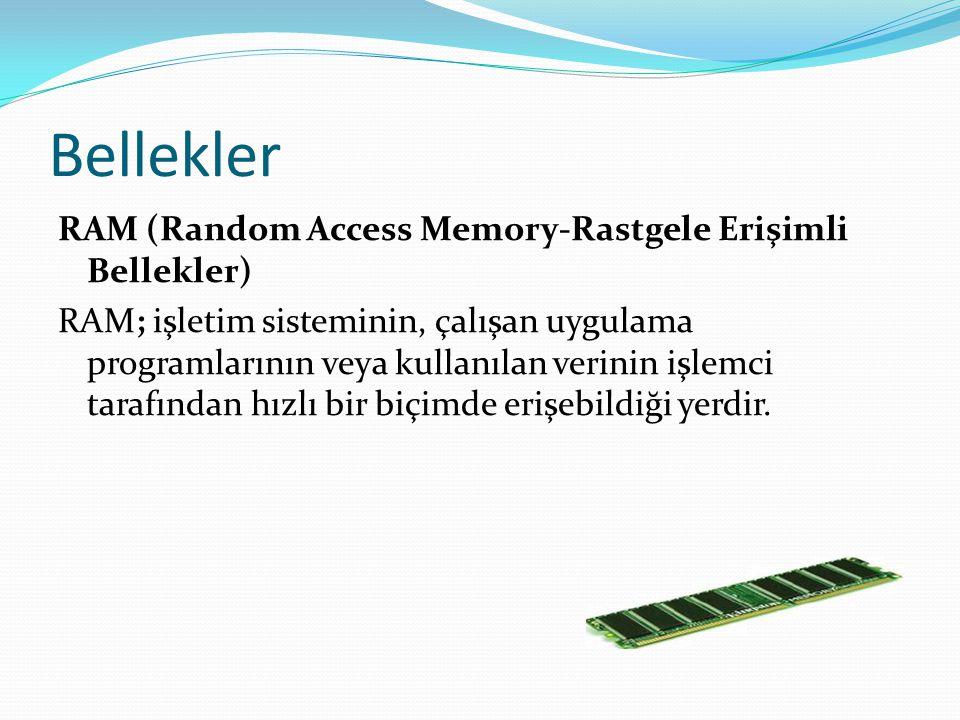 Bellekler RAM (Random Access Memory-Rastgele Erişimli Bellekler) RAM; işletim sisteminin, çalışan uygulama programlarının veya kullanılan verinin işlemci tarafından hızlı bir biçimde erişebildiği yerdir.
