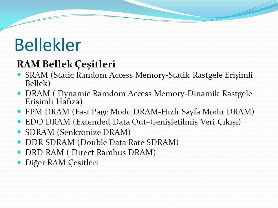 Bellekler RAM Bellek Çeşitleri SRAM (Static Random Access Memory-Statik Rastgele Erişimli Bellek) DRAM ( Dynamic Ramdom Access Memory-Dinamik Rastgele Erişimli Hafıza) FPM DRAM (Fast Page Mode DRAM-Hızlı Sayfa Modu DRAM) EDO DRAM (Extended Data Out–Genişletilmiş Veri Çıkışı) SDRAM (Senkronize DRAM) DDR SDRAM (Double Data Rate SDRAM) DRD RAM ( Direct Rambus DRAM) Diğer RAM Çeşitleri